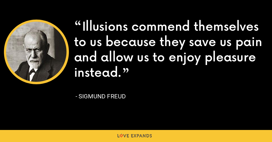 Illusions commend themselves to us because they save us pain and allow us to enjoy pleasure instead. - Sigmund Freud