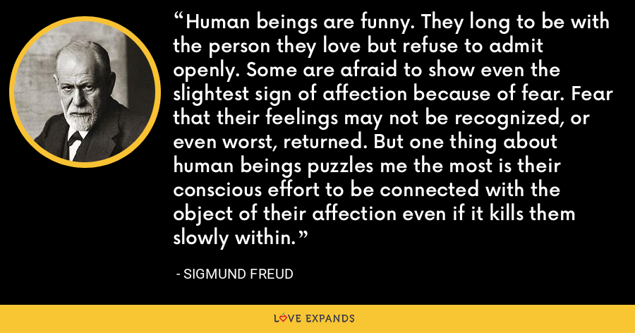 Human beings are funny. They long to be with the person they love but refuse to admit openly. Some are afraid to show even the slightest sign of affection because of fear. Fear that their feelings may not be recognized, or even worst, returned. But one thing about human beings puzzles me the most is their conscious effort to be connected with the object of their affection even if it kills them slowly within. - Sigmund Freud