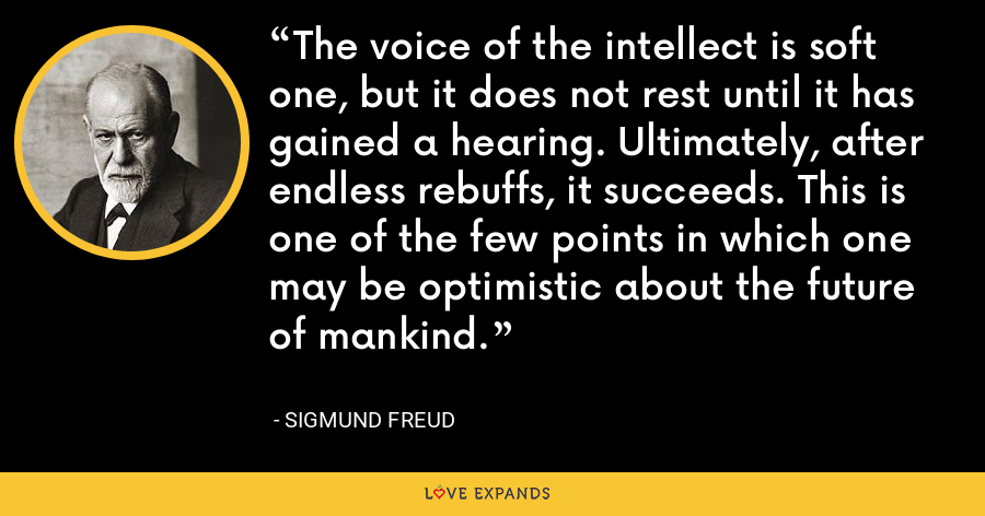 The voice of the intellect is soft one, but it does not rest until it has gained a hearing. Ultimately, after endless rebuffs, it succeeds. This is one of the few points in which one may be optimistic about the future of mankind. - Sigmund Freud