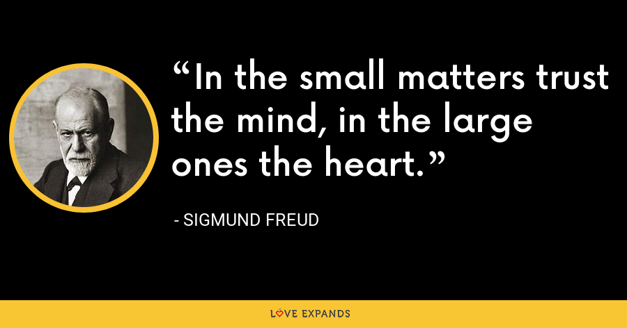 In the small matters trust the mind, in the large ones the heart. - Sigmund Freud