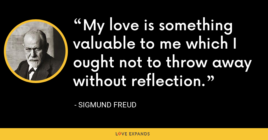 My love is something valuable to me which I ought not to throw away without reflection. - Sigmund Freud
