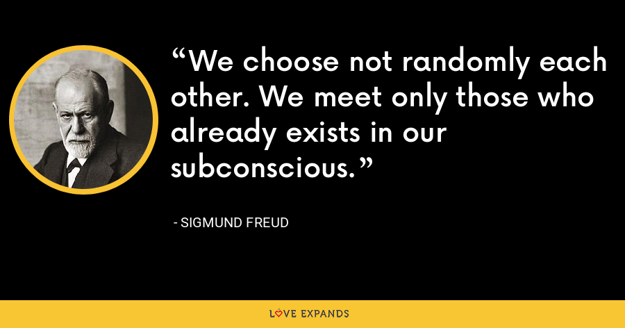 We choose not randomly each other. We meet only those who already exists in our subconscious. - Sigmund Freud