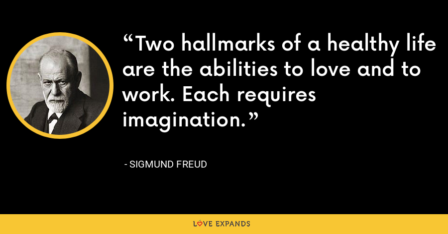 Two hallmarks of a healthy life are the abilities to love and to work. Each requires imagination. - Sigmund Freud
