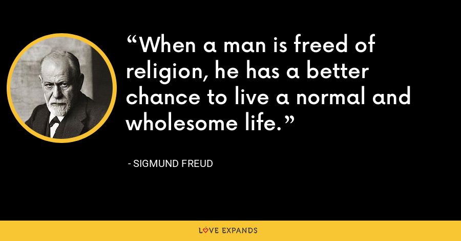 When a man is freed of religion, he has a better chance to live a normal and wholesome life. - Sigmund Freud