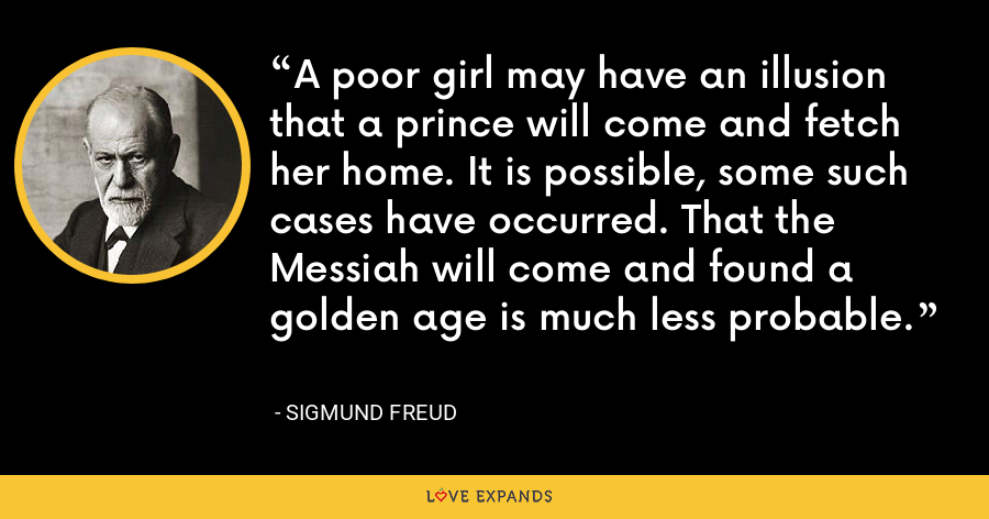 A poor girl may have an illusion that a prince will come and fetch her home. It is possible, some such cases have occurred. That the Messiah will come and found a golden age is much less probable. - Sigmund Freud