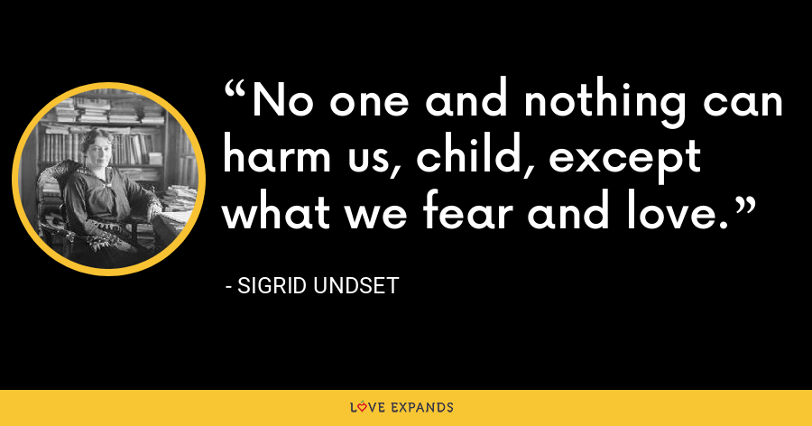 No one and nothing can harm us, child, except what we fear and love. - Sigrid Undset