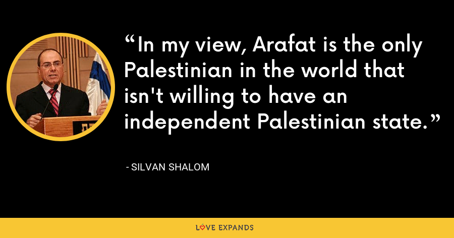 In my view, Arafat is the only Palestinian in the world that isn't willing to have an independent Palestinian state. - Silvan Shalom