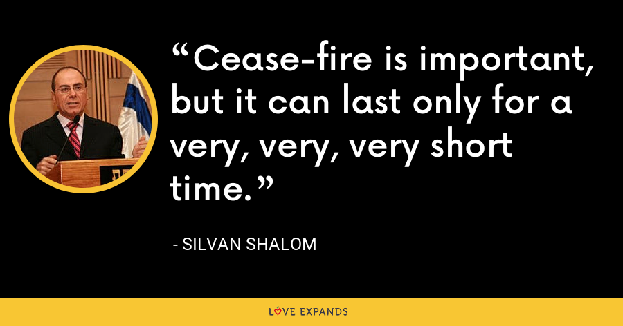 Cease-fire is important, but it can last only for a very, very, very short time. - Silvan Shalom