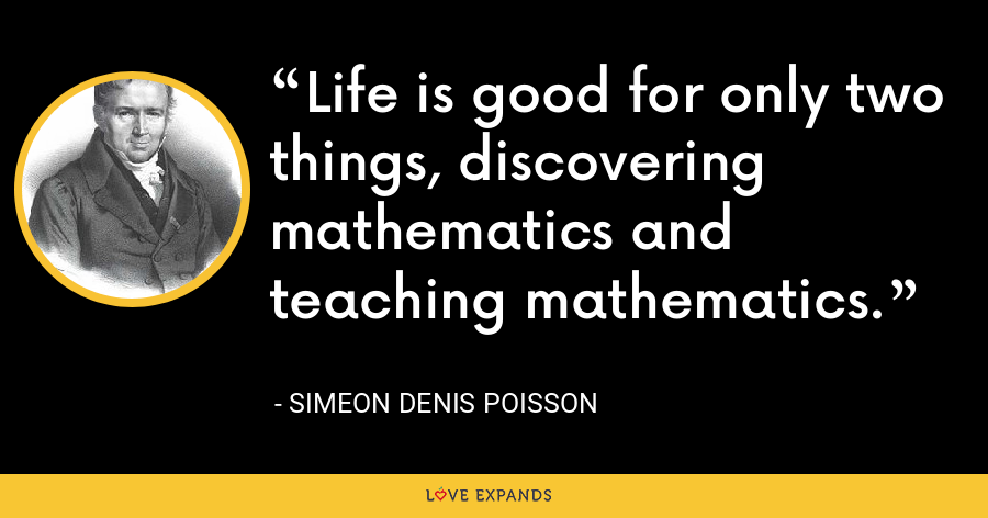 Life is good for only two things, discovering mathematics and teaching mathematics. - Simeon Denis Poisson