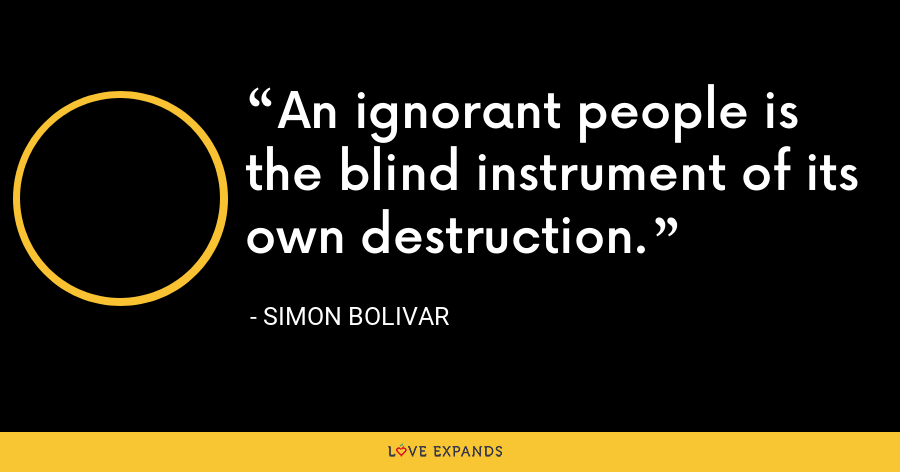 An ignorant people is the blind instrument of its own destruction. - Simon Bolivar