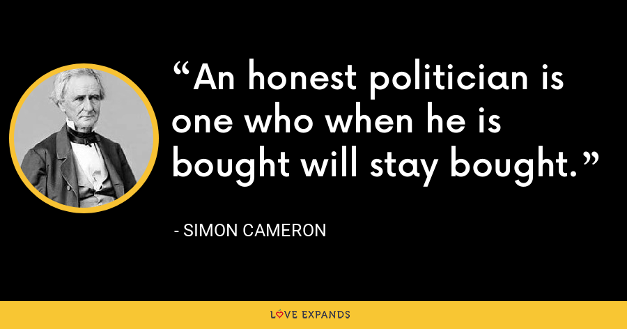 An honest politician is one who when he is bought will stay bought. - Simon Cameron