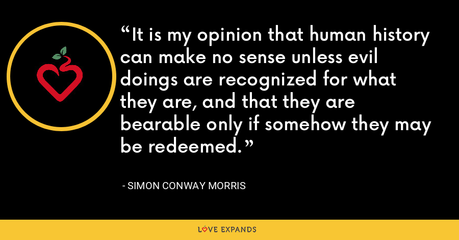 It is my opinion that human history can make no sense unless evil doings are recognized for what they are, and that they are bearable only if somehow they may be redeemed. - Simon Conway Morris