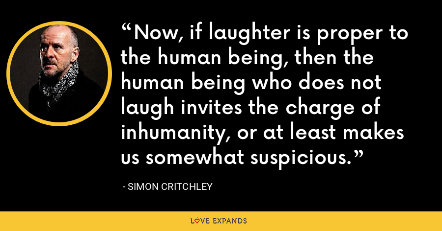 Now, if laughter is proper to the human being, then the human being who does not laugh invites the charge of inhumanity, or at least makes us somewhat suspicious. - Simon Critchley
