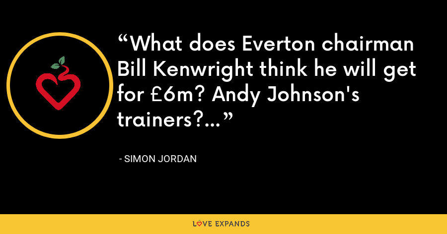 What does Everton chairman Bill Kenwright think he will get for £6m? Andy Johnson's trainers? - Simon Jordan