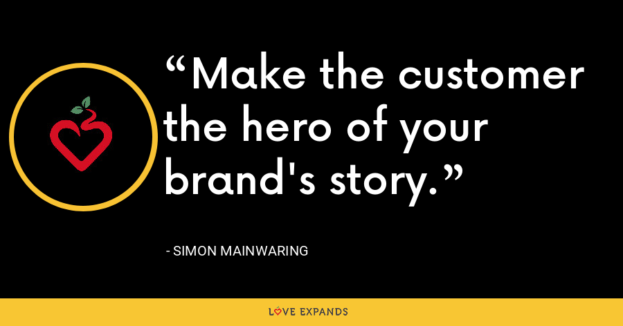 Make the customer the hero of your brand's story. - Simon Mainwaring