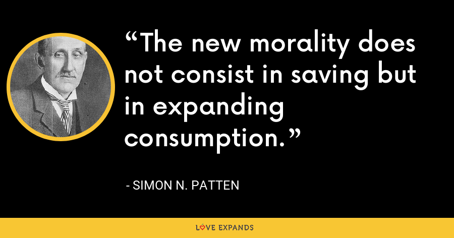 The new morality does not consist in saving but in expanding consumption. - Simon N. Patten