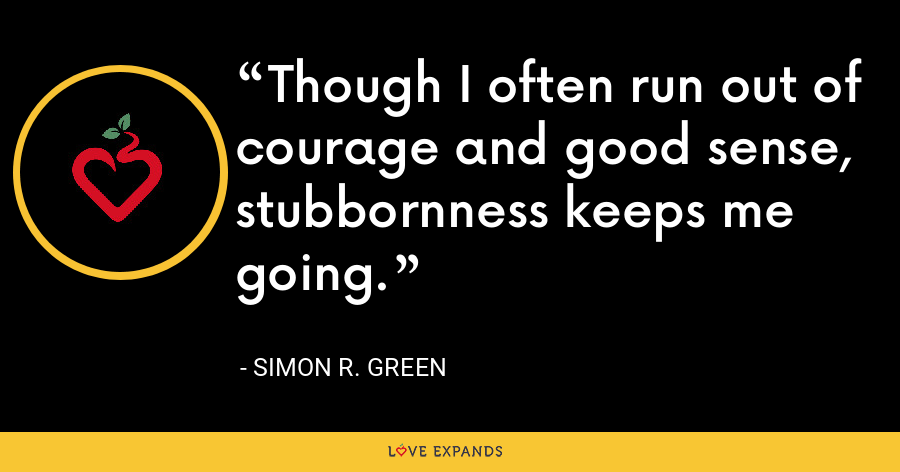 Though I often run out of courage and good sense, stubbornness keeps me going. - Simon R. Green
