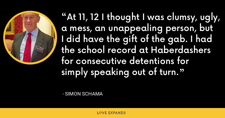 At 11, 12 I thought I was clumsy, ugly, a mess, an unappealing person, but I did have the gift of the gab. I had the school record at Haberdashers for consecutive detentions for simply speaking out of turn. - Simon Schama