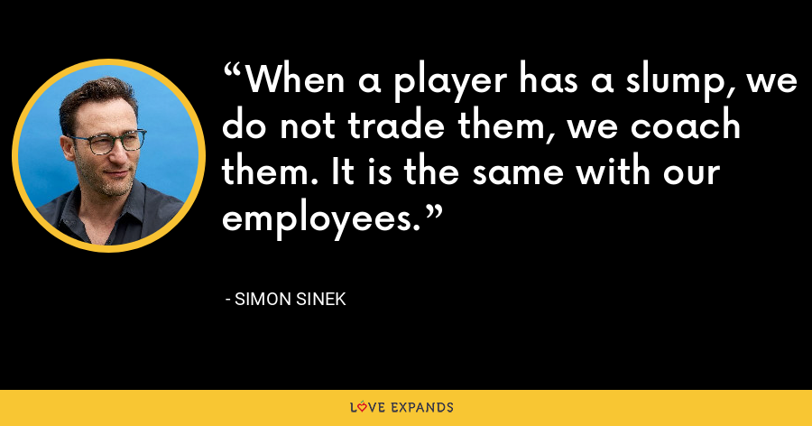 When a player has a slump, we do not trade them, we coach them. It is the same with our employees. - Simon Sinek