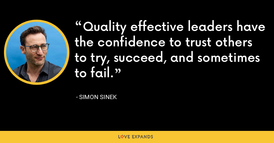 Quality effective leaders have the confidence to trust others to try, succeed, and sometimes to fail. - Simon Sinek