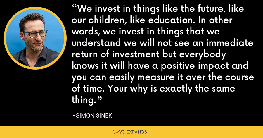 We invest in things like the future, like our children, like education. In other words, we invest in things that we understand we will not see an immediate return of investment but everybody knows it will have a positive impact and you can easily measure it over the course of time. Your why is exactly the same thing. - Simon Sinek