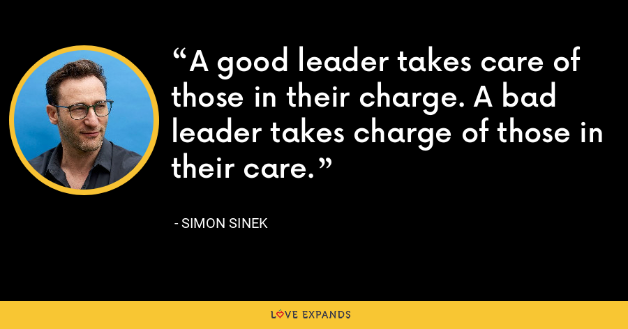 A good leader takes care of those in their charge. A bad leader takes charge of those in their care. - Simon Sinek