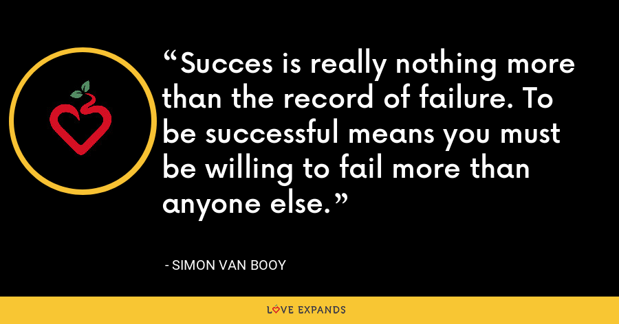 Succes is really nothing more than the record of failure. To be successful means you must be willing to fail more than anyone else. - Simon Van Booy