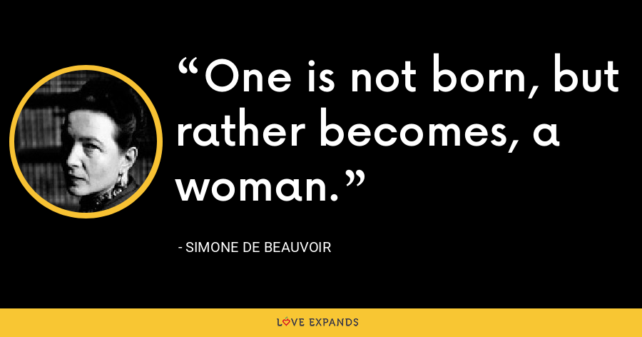 One is not born, but rather becomes, a woman. - Simone de Beauvoir