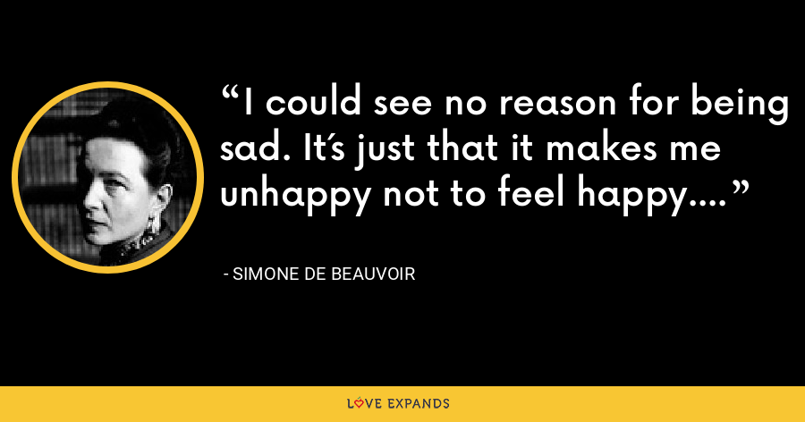 I could see no reason for being sad. It´s just that it makes me unhappy not to feel happy. - Simone de Beauvoir