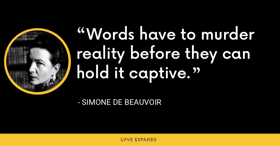 Words have to murder reality before they can hold it captive. - Simone de Beauvoir