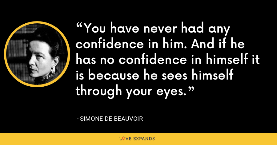 You have never had any confidence in him. And if he has no confidence in himself it is because he sees himself through your eyes. - Simone de Beauvoir