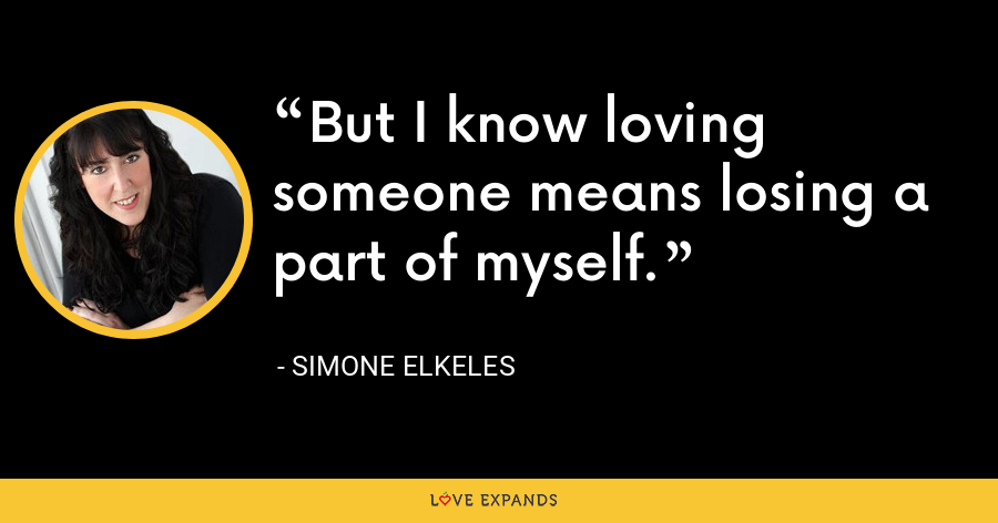 But I know loving someone means losing a part of myself. - Simone Elkeles