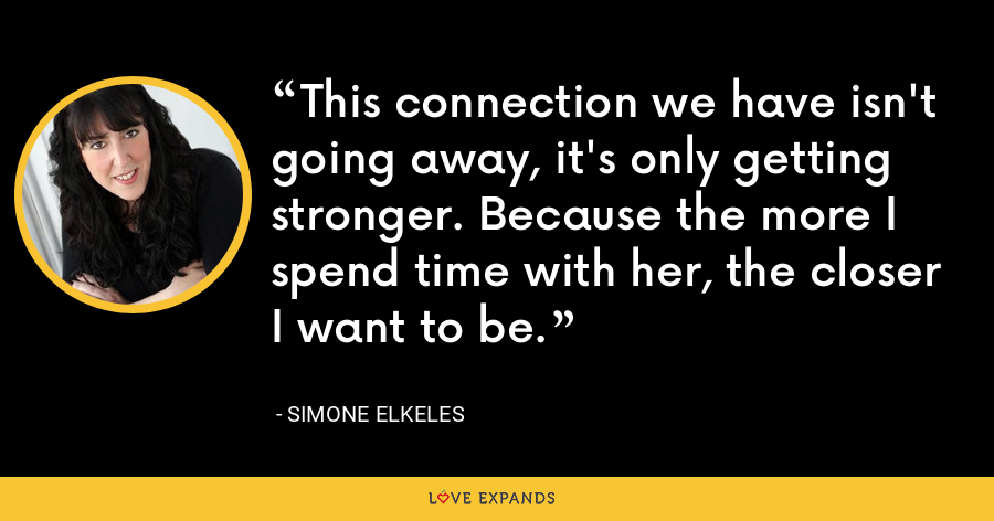 This connection we have isn't going away, it's only getting stronger. Because the more I spend time with her, the closer I want to be. - Simone Elkeles