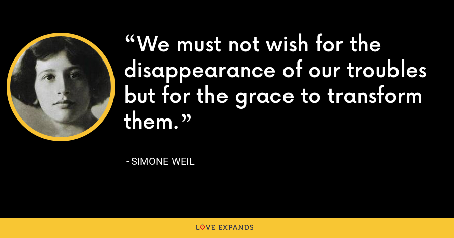 We must not wish for the disappearance of our troubles but for the grace to transform them. - Simone Weil
