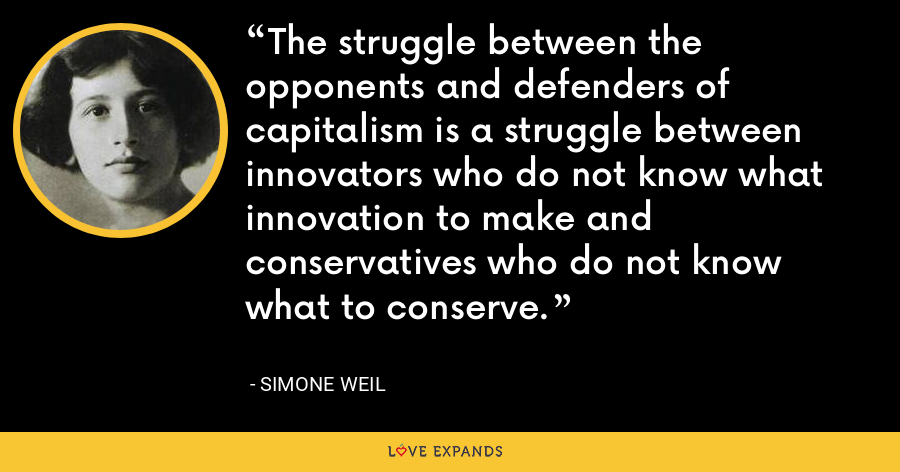 The struggle between the opponents and defenders of capitalism is a struggle between innovators who do not know what innovation to make and conservatives who do not know what to conserve. - Simone Weil