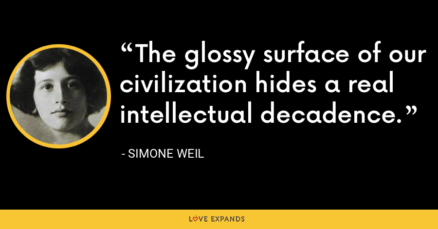 The glossy surface of our civilization hides a real intellectual decadence. - Simone Weil