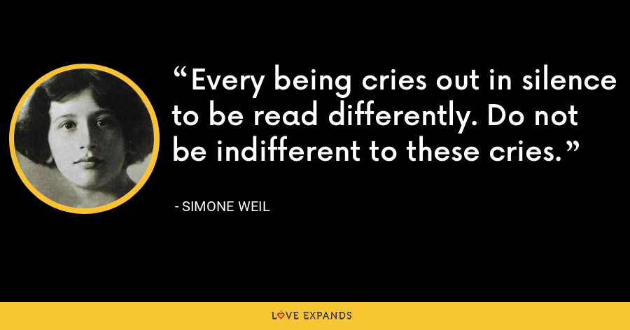 Every being cries out in silence to be read differently. Do not be indifferent to these cries. - Simone Weil