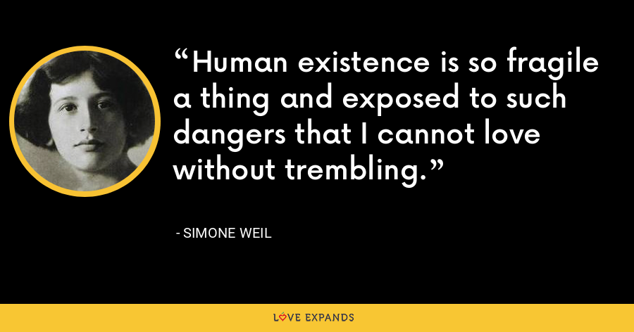 Human existence is so fragile a thing and exposed to such dangers that I cannot love without trembling. - Simone Weil