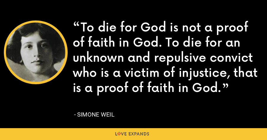 To die for God is not a proof of faith in God. To die for an unknown and repulsive convict who is a victim of injustice, that is a proof of faith in God. - Simone Weil