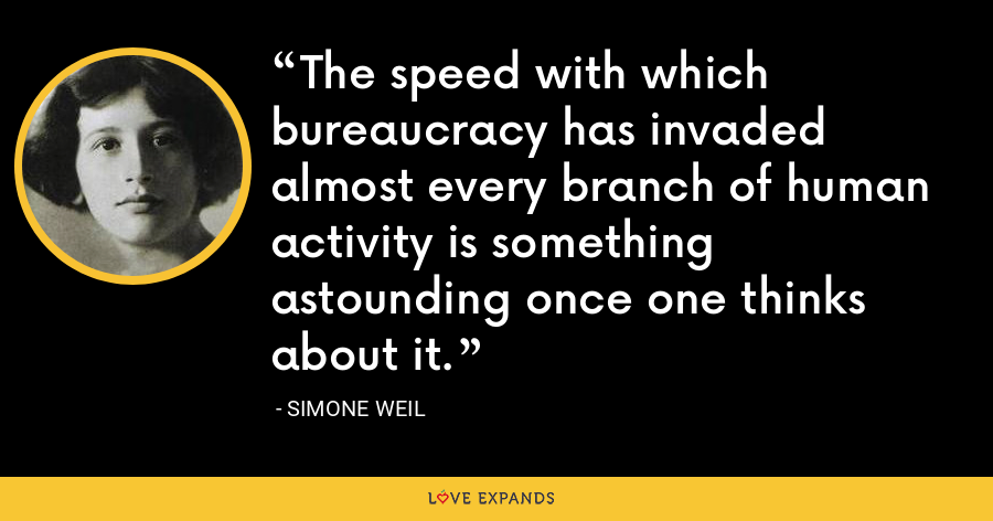 The speed with which bureaucracy has invaded almost every branch of human activity is something astounding once one thinks about it. - Simone Weil