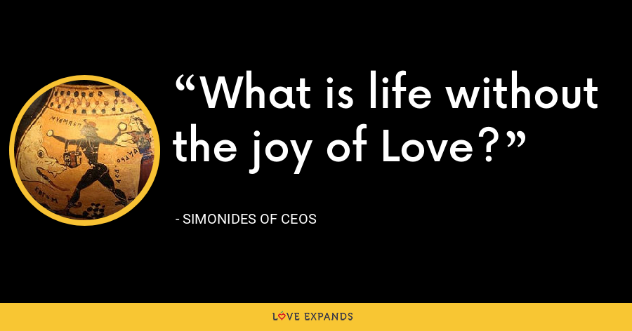 What is life without the joy of Love? - Simonides of Ceos