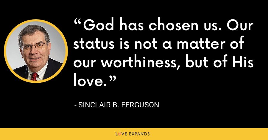 God has chosen us. Our status is not a matter of our worthiness, but of His love. - Sinclair B. Ferguson