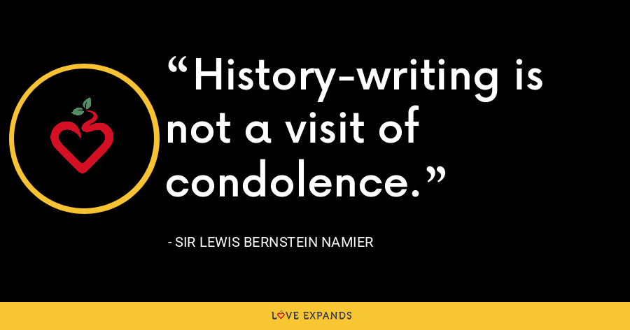 History-writing is not a visit of condolence. - Sir Lewis Bernstein Namier