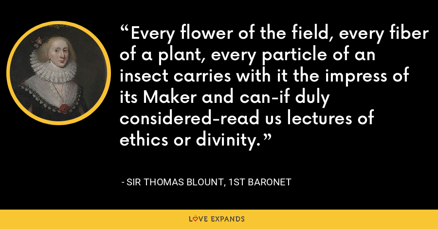 Every flower of the field, every fiber of a plant, every particle of an insect carries with it the impress of its Maker and can-if duly considered-read us lectures of ethics or divinity. - Sir Thomas Blount, 1st Baronet