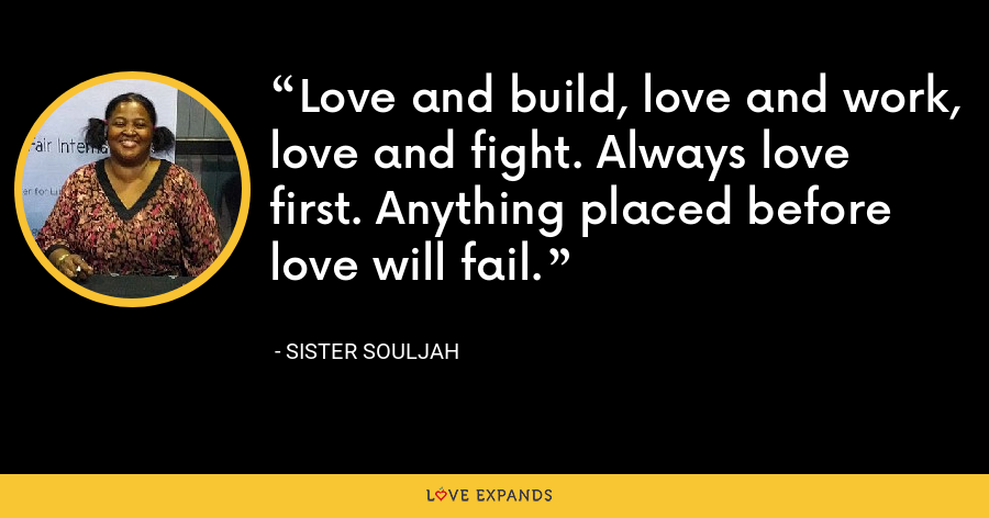 Love and build, love and work, love and fight. Always love first. Anything placed before love will fail. - Sister Souljah
