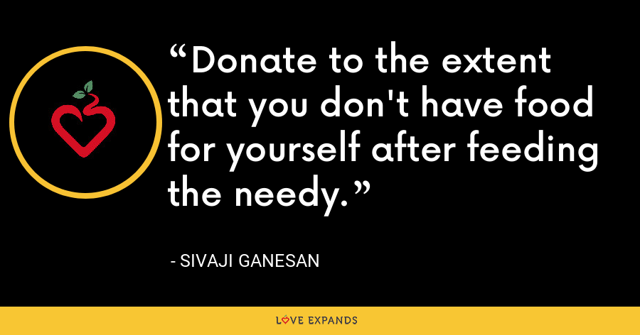 Donate to the extent that you don't have food for yourself after feeding the needy. - Sivaji Ganesan