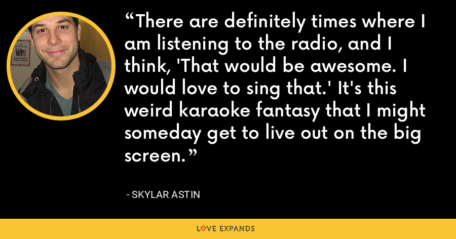 There are definitely times where I am listening to the radio, and I think, 'That would be awesome. I would love to sing that.' It's this weird karaoke fantasy that I might someday get to live out on the big screen. - Skylar Astin