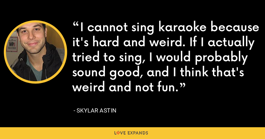 I cannot sing karaoke because it's hard and weird. If I actually tried to sing, I would probably sound good, and I think that's weird and not fun. - Skylar Astin
