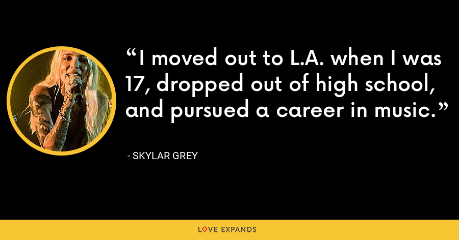 I moved out to L.A. when I was 17, dropped out of high school, and pursued a career in music. - Skylar Grey