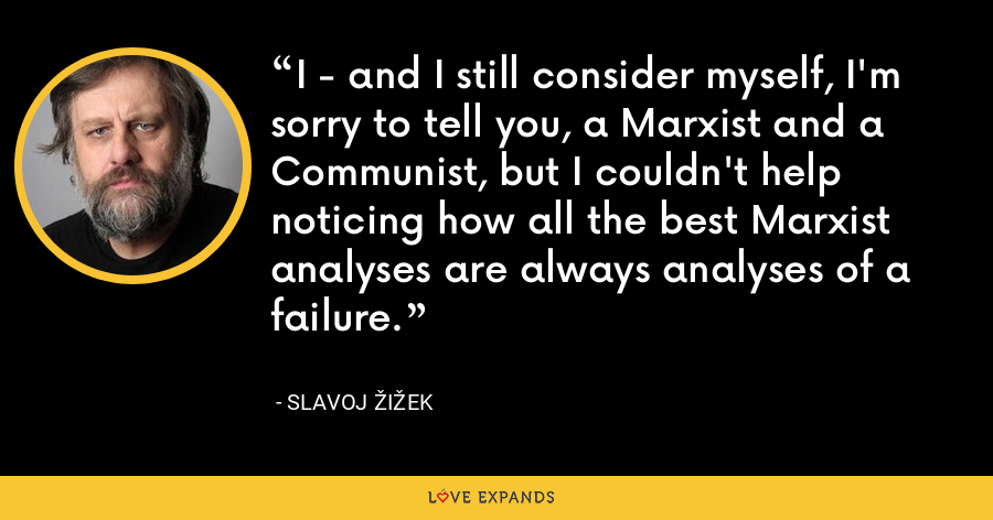 I - and I still consider myself, I'm sorry to tell you, a Marxist and a Communist, but I couldn't help noticing how all the best Marxist analyses are always analyses of a failure. - Slavoj Žižek